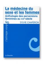 La médecine du sexe et les femmes - Anthologie des perversions féminines au 19e siècle.